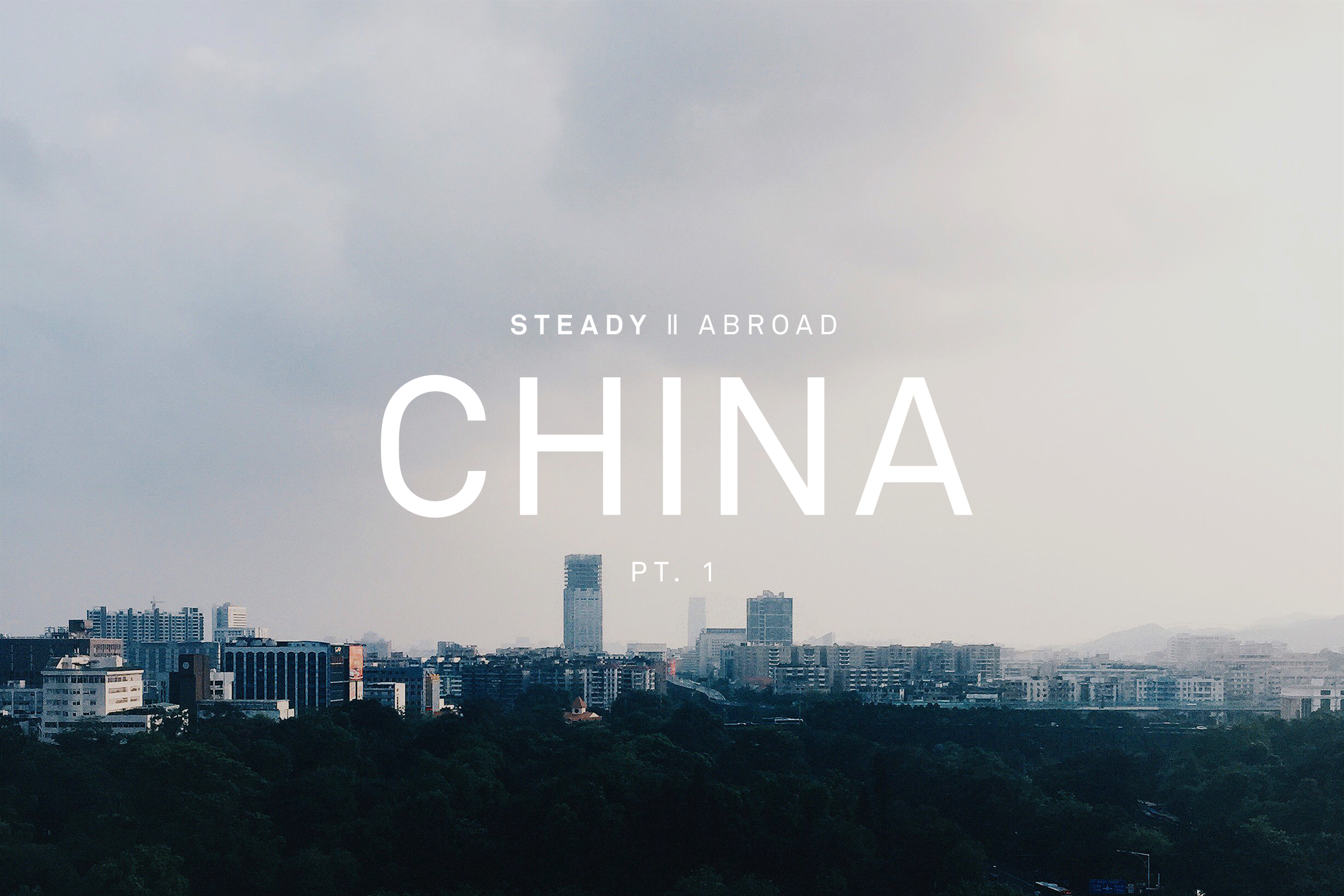 STEADY ABROAD: CHINA PT.1
