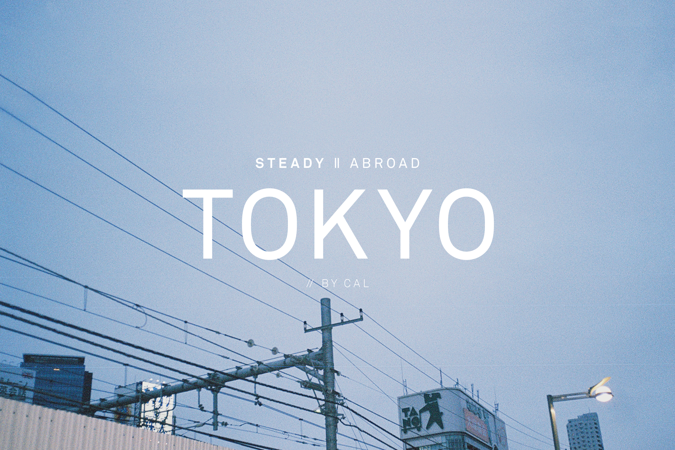 STEADY ABROAD: TOKYO // BY CAL