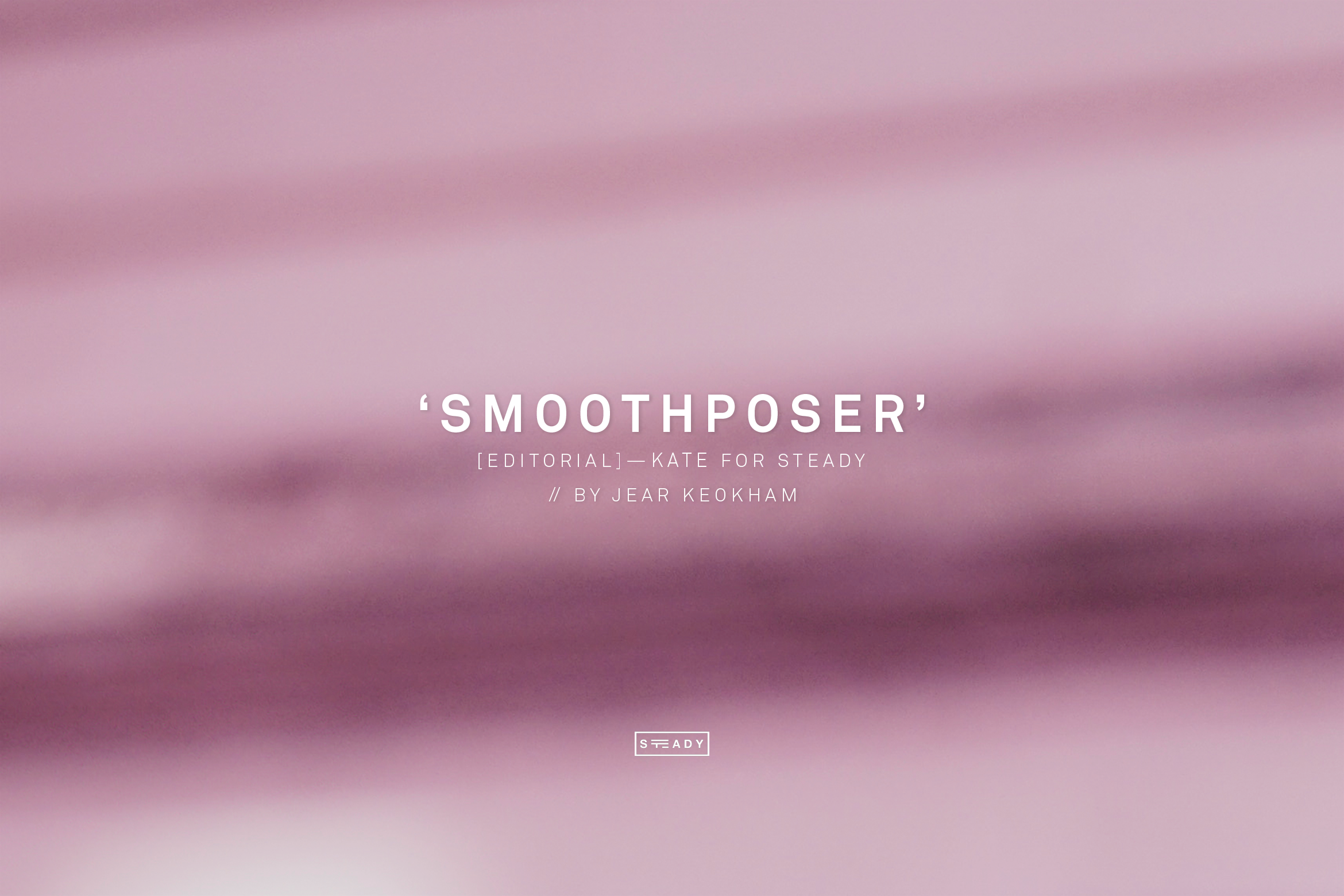 SMOOTHPOSER EDITORIAL // BY JEAR KEOKHAM